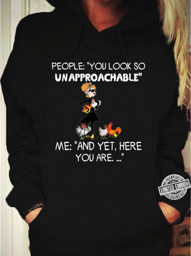 People you look so unapproachable me and yet here you are shirt