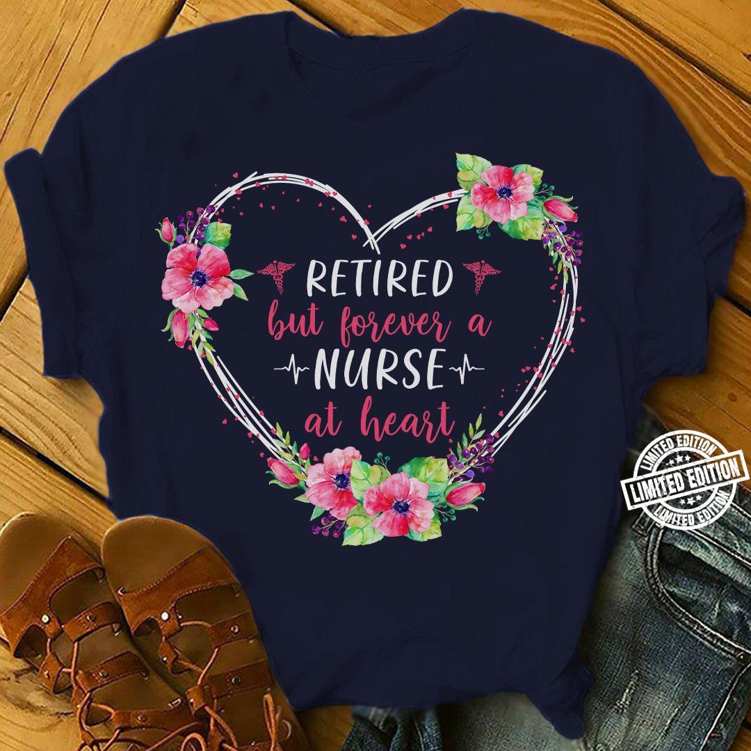 Retired But Forever A Nurse At Heart shirt