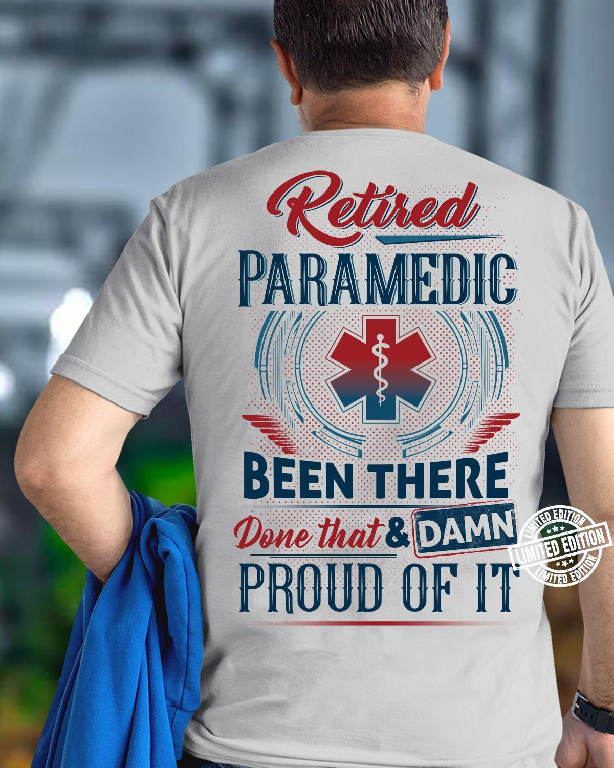 Retired paramedic been there done that and damn proud of it shirt