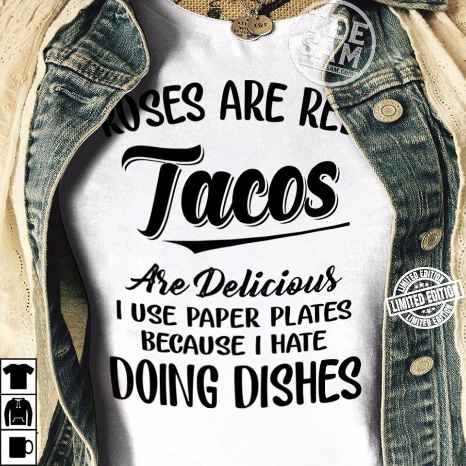 Roses are red tacos are delicious I use paper plates shirt
