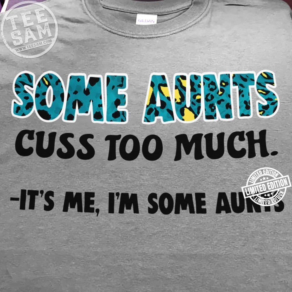 Some aunts cuss too much it's me I'm some aunts shirt