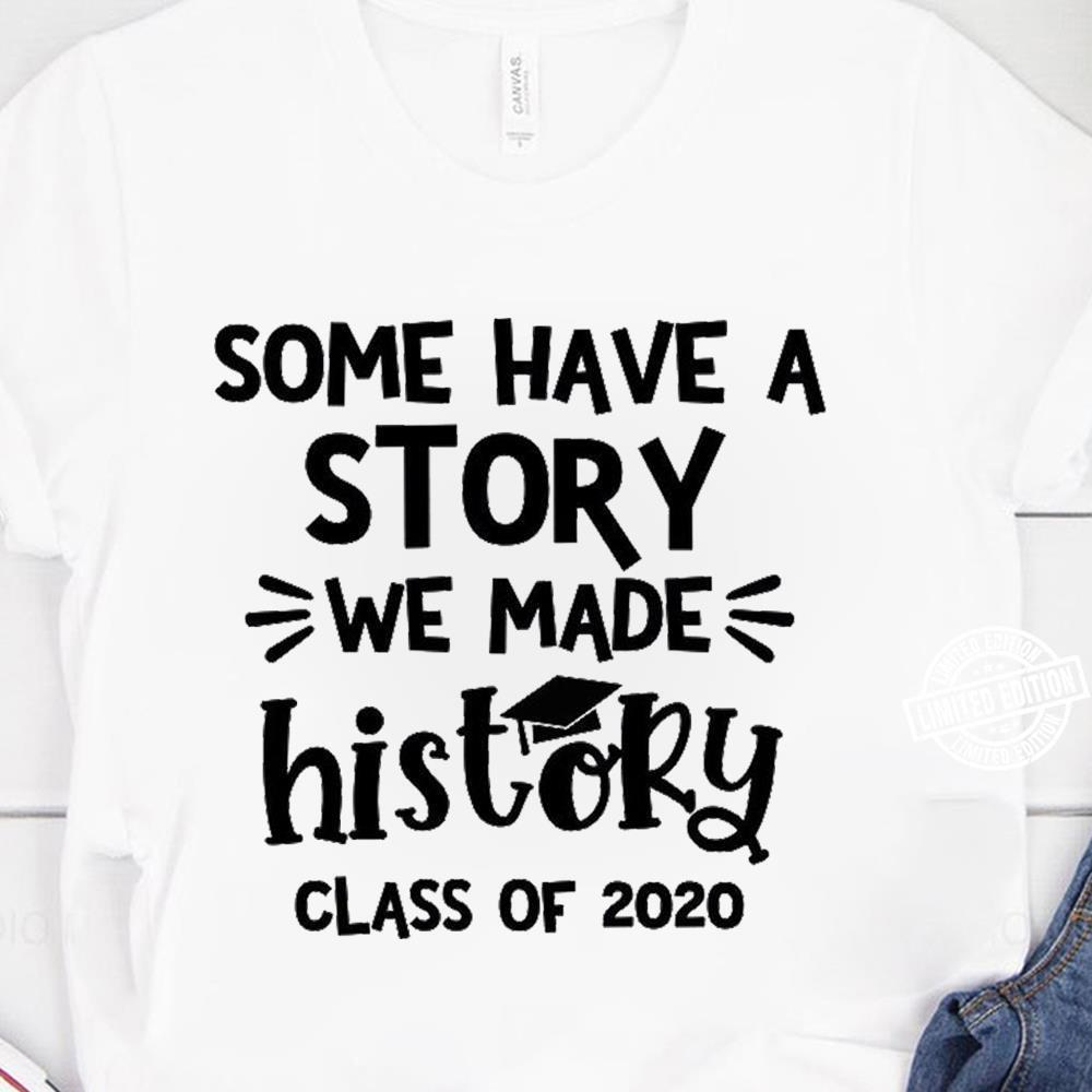 Some have a story we made history class of 2020 shirt