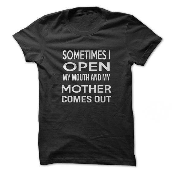 Sometimes I open my mouth and my mother comes out shirt