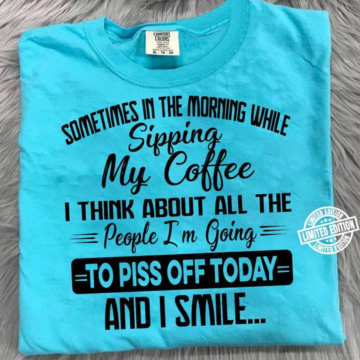Sometimes in the morning while sipping my coffee I think about all the people I'm going to piss off today and I smile shirt