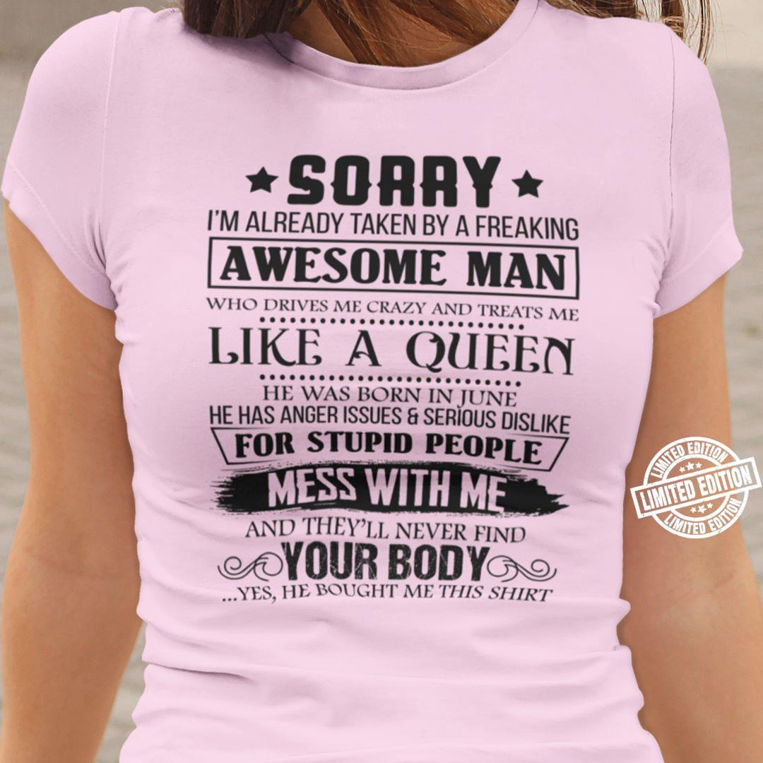 Sorry I'm already taken by a freaking awesome man who drives me crazy and treats me like a queen he was born in June he has aner issue and serious dislike for stupid people mess with me shirt