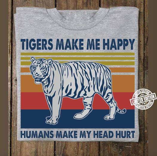 Tigers make me happy humans make my head hurt shirt