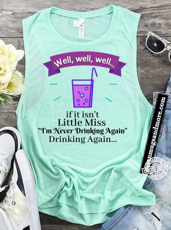Well well well if it isn't little miss I'm never drinking again drinking again shirt